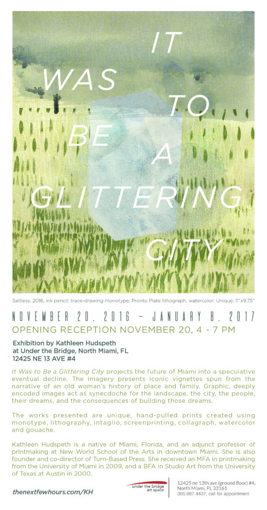 Opening November 20, 2016, at Under the Bridge art space, 12425 NE 13th Ave, # 4, North Miami, Florida. It Was to Be a Glittering City, an exhibition of monotypes by Kathleen Hudspeth.